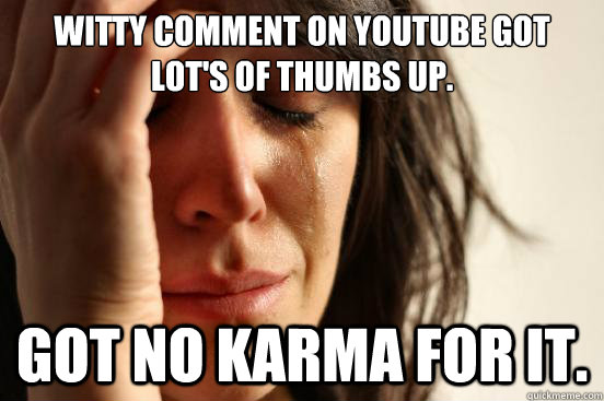 Witty comment on youtube got lot's of thumbs up. Got no karma for it. - Witty comment on youtube got lot's of thumbs up. Got no karma for it.  First World Problems