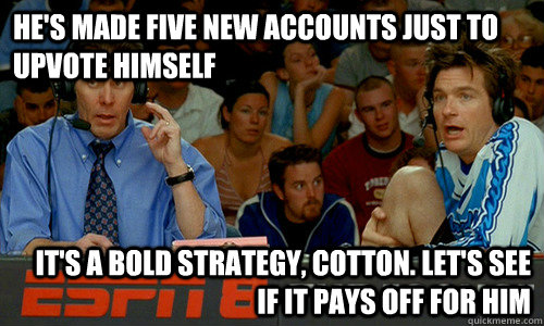 he's made five new accounts just to upvote himself It's a bold strategy, Cotton. Let's see if it pays off for him - he's made five new accounts just to upvote himself It's a bold strategy, Cotton. Let's see if it pays off for him  Cotton Pepper