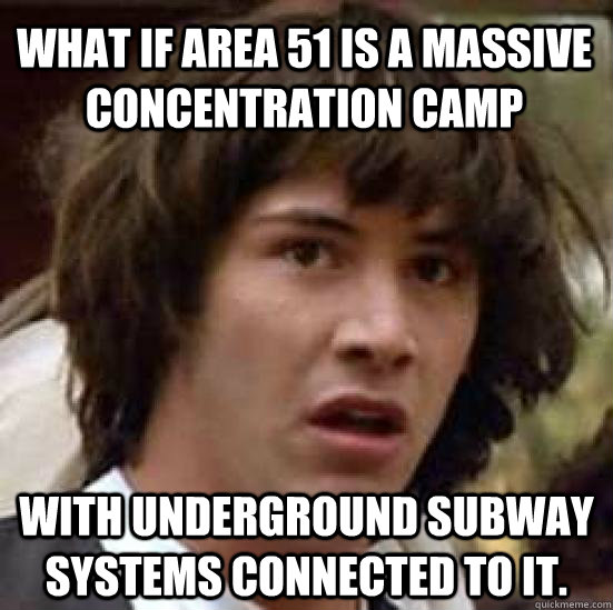 what if area 51 is a massive concentration camp with underground subway systems connected to it. - what if area 51 is a massive concentration camp with underground subway systems connected to it.  conspiracy keanu