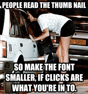 people read the thumb nail So make the font smaller, if clicks are what you're in to. - people read the thumb nail So make the font smaller, if clicks are what you're in to.  Karma Whore