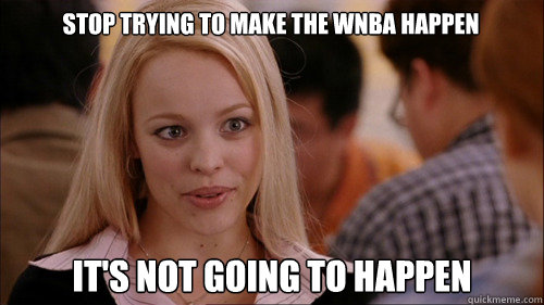 stop trying to make the WNBA happen It's not going to happen