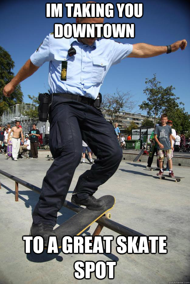 Im Taking you downtown to a great skate spot - Im Taking you downtown to a great skate spot  Skateboard Cop