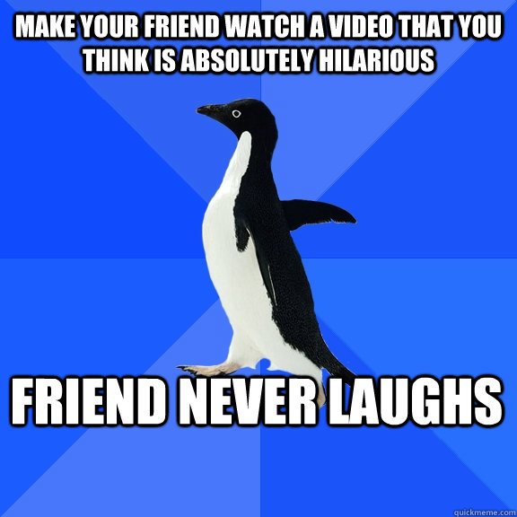 make your friend watch a video that you think is absolutely hilarious friend never laughs    - make your friend watch a video that you think is absolutely hilarious friend never laughs     Socially Awkward Penguin