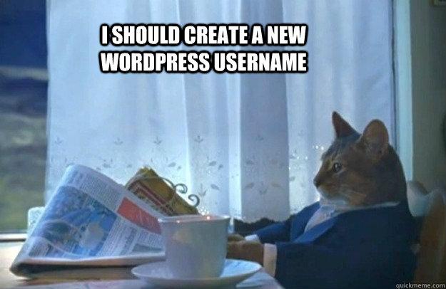 I should create a new Wordpress username - I should create a new Wordpress username  Sophisticated Cat