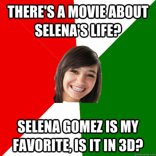 There's a movie about Selena's life?  Selena gomez is my favorite, is it in 3d? - There's a movie about Selena's life?  Selena gomez is my favorite, is it in 3d?  Musically Oblivious Mexican 8th Grader