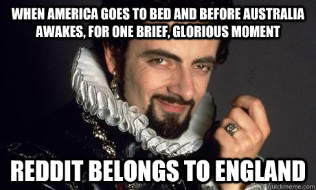 When America goes to bed and before Australia awakes, for one brief, glorious moment Reddit belongs to England - When America goes to bed and before Australia awakes, for one brief, glorious moment Reddit belongs to England  blackadder