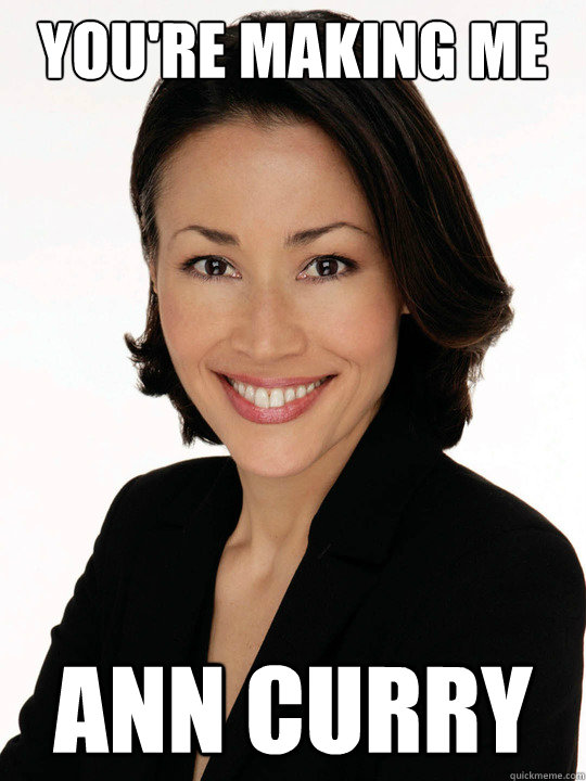 You're Making ME Ann Curry - You're Making ME Ann Curry  Im pissed off!