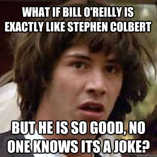 what if bill o'reilly is exactly like stephen colbert but he is so good, no one knows its a joke? - what if bill o'reilly is exactly like stephen colbert but he is so good, no one knows its a joke?  conspiracy keanu