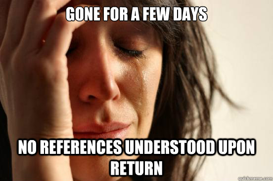 Gone for a few days no references understood upon return - Gone for a few days no references understood upon return  First World Problems