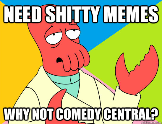 need shitty memes why not comedy central? - need shitty memes why not comedy central?  Misc