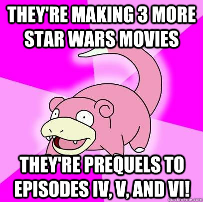 They're making 3 more star wars movies They're prequels to episodes Iv, v, and vi! - They're making 3 more star wars movies They're prequels to episodes Iv, v, and vi!  Slowpoke