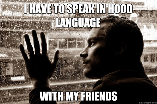 I have to speak in hood language with my friends - I have to speak in hood language with my friends  Over-Educated Problems