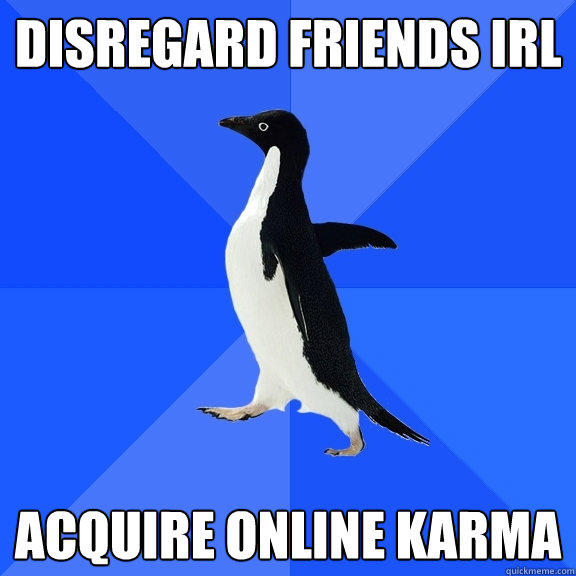 Disregard friends irl Acquire online karma - Disregard friends irl Acquire online karma  Socially Awkward Penguin
