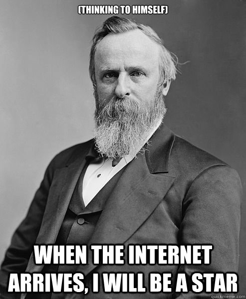 (thinking to himself) When the internet arrives, I will be a star - (thinking to himself) When the internet arrives, I will be a star  hip rutherford b hayes