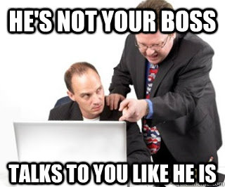 he's not your boss talks to you like he is - he's not your boss talks to you like he is  Annoying coworker