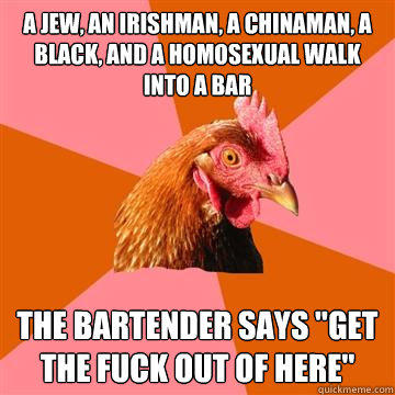 A Jew, an Irishman, a Chinaman, a Black, and a Homosexual walk into a bar The bartender says