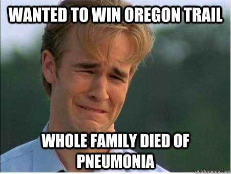 wanted to win oregon trail whole family died of pneumonia 1990s