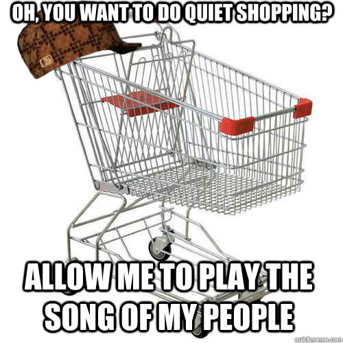 Oh, you want to do quiet shopping? Allow me to play the song of my people
