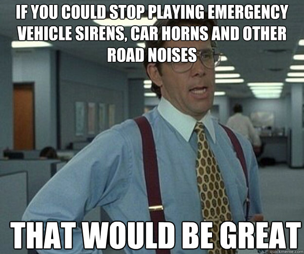 If you could stop playing emergency vehicle sirens, car horns and other road noises THAT WOULD BE GREAT - If you could stop playing emergency vehicle sirens, car horns and other road noises THAT WOULD BE GREAT  that would be great