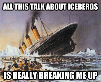All this talk about icebergs is really breaking me up - All this talk about icebergs is really breaking me up  Offended Titanic