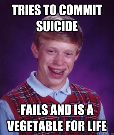 Tries to commit suicide  Fails and is a vegetable for life - Tries to commit suicide  Fails and is a vegetable for life  Bad Luck Brian