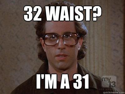 32 waist? I'm a 31