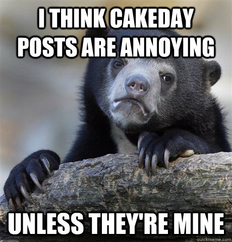 i think cakeday posts are annoying unless they're mine - i think cakeday posts are annoying unless they're mine  Confession Bear