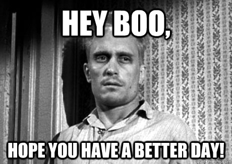 Hey Boo, Hope you have a better day! - Hey Boo, Hope you have a better day!  Boo Radley