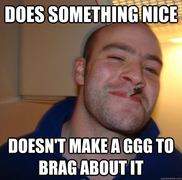 does something nice Doesn't make a GGG to brag about it - does something nice Doesn't make a GGG to brag about it  Misc