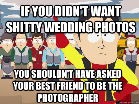 If you didn't want shitty wedding photos you shouldn't have asked your best friend to be the photographer - If you didn't want shitty wedding photos you shouldn't have asked your best friend to be the photographer  Captain Hindsight