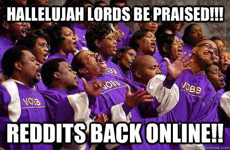 Hallelujah lords be praised!!! Reddits back online!!