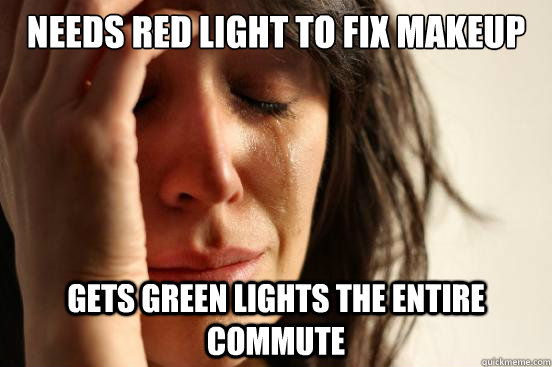 Needs red light to fix makeup Gets green lights the entire commute - Needs red light to fix makeup Gets green lights the entire commute  First World Problems