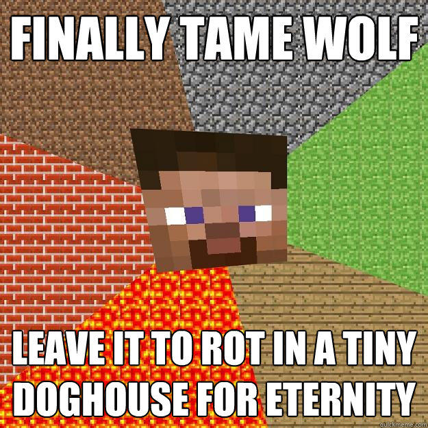Finally tame wolf Leave it to rot in a tiny doghouse for eternity - Finally tame wolf Leave it to rot in a tiny doghouse for eternity  Minecraft