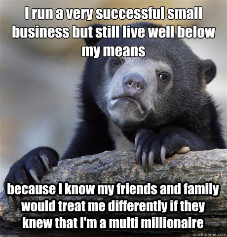 I run a very successful small business but still live well below my means because I know my friends and family would treat me differently if they knew that I'm a multi millionaire - I run a very successful small business but still live well below my means because I know my friends and family would treat me differently if they knew that I'm a multi millionaire  Confession Bear