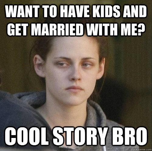 want to have kids and get married with me? cool story bro - want to have kids and get married with me? cool story bro  Underly Attached Girlfriend