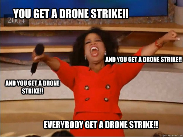 YOU GET A DRONE STRIKE EVERYBODY AND