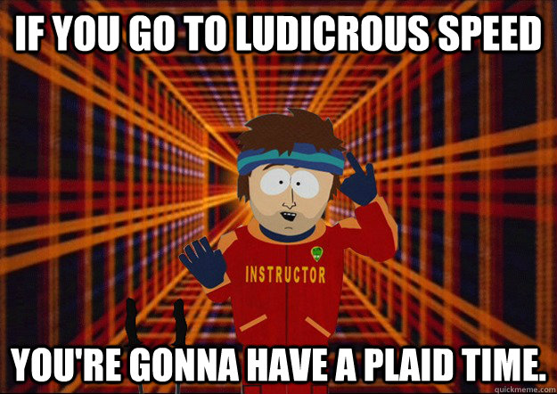 if you go to ludicrous speed you're gonna have a plaid time. - if you go to ludicrous speed you're gonna have a plaid time.  Misc