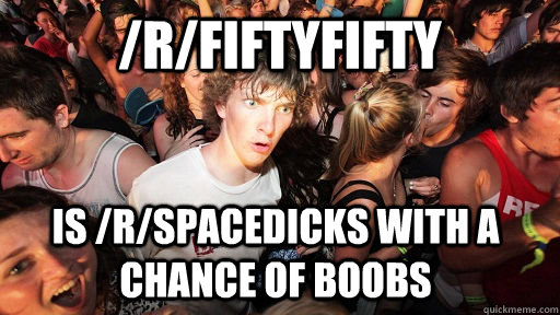 /r/fiftyfifty is /r/spacedicks with a chance of boobs  - /r/fiftyfifty is /r/spacedicks with a chance of boobs   Sudden Clarity Clarence