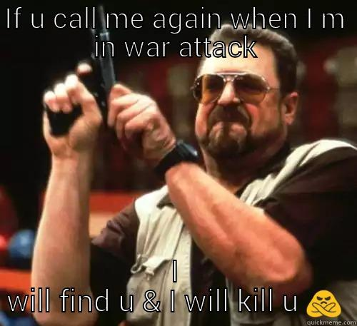IF U CALL ME AGAIN WHEN I M IN WAR ATTACK I WILL FIND U & I WILL KILL U  Am I The Only One Around Here