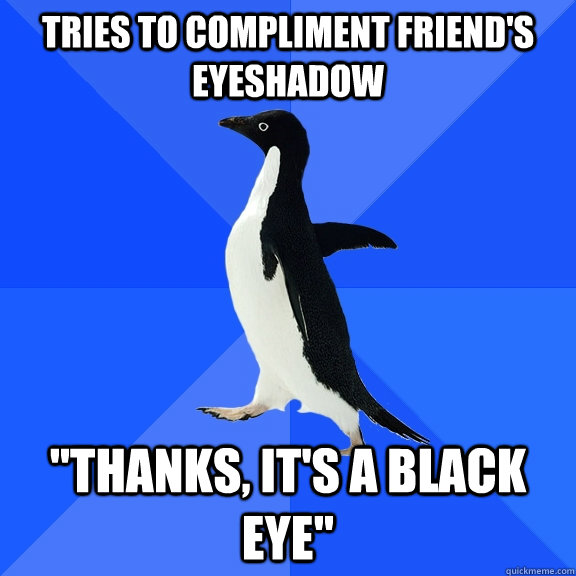 Tries to compliment friend's eyeshadow