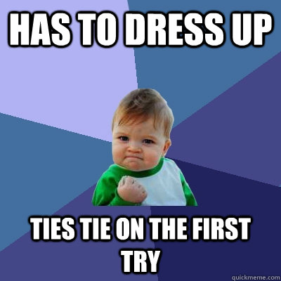 Has to dress up Ties tie on the first try - Has to dress up Ties tie on the first try  Success Kid