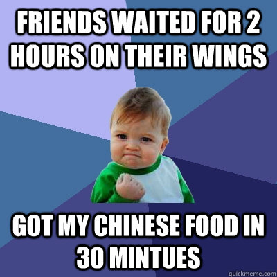Friends waited for 2 hours on their wings got my chinese food in 30 mintues - Friends waited for 2 hours on their wings got my chinese food in 30 mintues  Success Kid