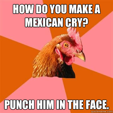 hOW DO YOU MAKE A MEXICAN CRY?  PUNCH HIM IN THE FACE.   Anti-Joke Chicken