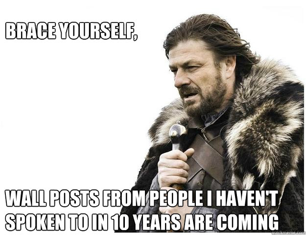 Brace yourself,        wall posts from people i haven't spoken to in 10 years are coming - Brace yourself,        wall posts from people i haven't spoken to in 10 years are coming  Imminent Ned