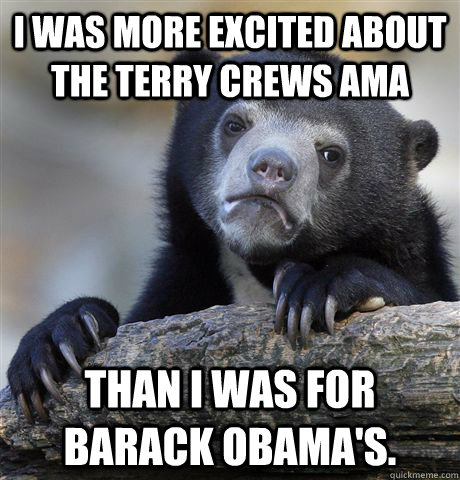 I was more excited about the Terry Crews AMA Than I was for Barack Obama's.  - I was more excited about the Terry Crews AMA Than I was for Barack Obama's.   Confession Bear