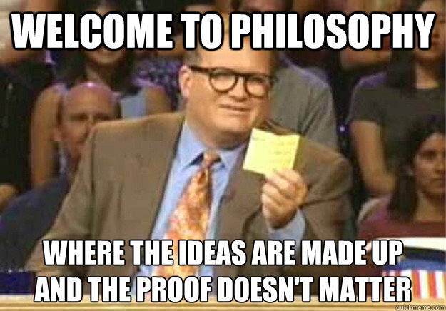 Welcome to Philosophy Where the ideas are made up and the proof doesn't matter - Welcome to Philosophy Where the ideas are made up and the proof doesn't matter  Welcome to