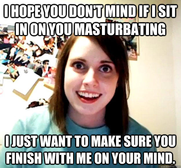 I hope you don't mind if I sit in on you masturbating I just want to make sure you finish with me on your mind.  - I hope you don't mind if I sit in on you masturbating I just want to make sure you finish with me on your mind.   Overly Attached Girlfriend