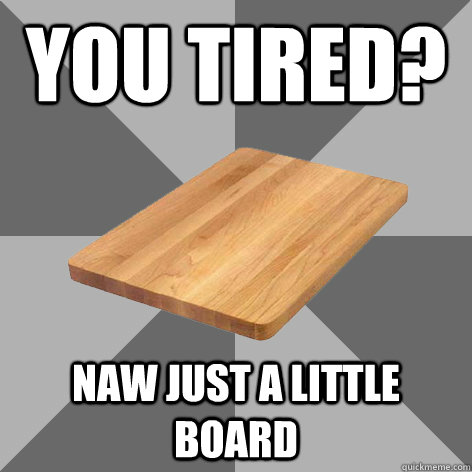 You tired? Naw just a little board