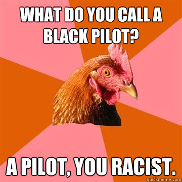 What do you call a black pilot? a pilot, you racist. - What do you call a black pilot? a pilot, you racist.  Anti-Joke Chicken