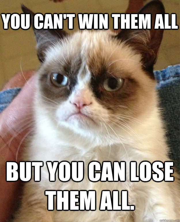 50556b58c271739517d81fd4a1a6537522c05554135c5ed1d10dc3c923c9be20 you can't win them all but you can lose them all grumpy cat,You Can T Win Meme